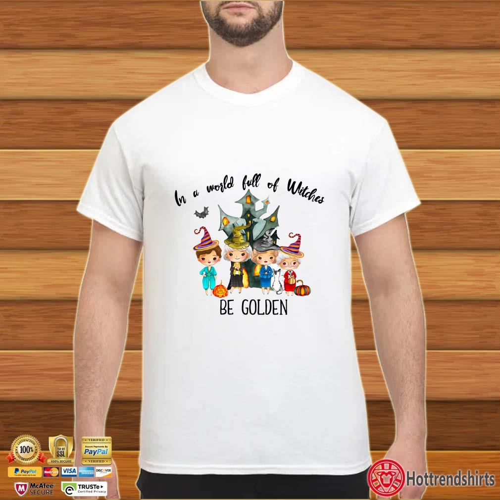 Halloween In A World Full Of Witches Be Golden Halloween Lover Shirt