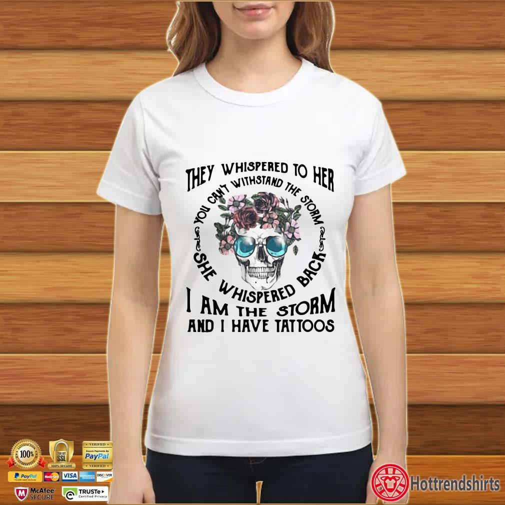 They Whispered To Her You Can't Withstand The Storm She Whispered Back I Am The Storm And I Have Tattoos Floral Skull Shirt