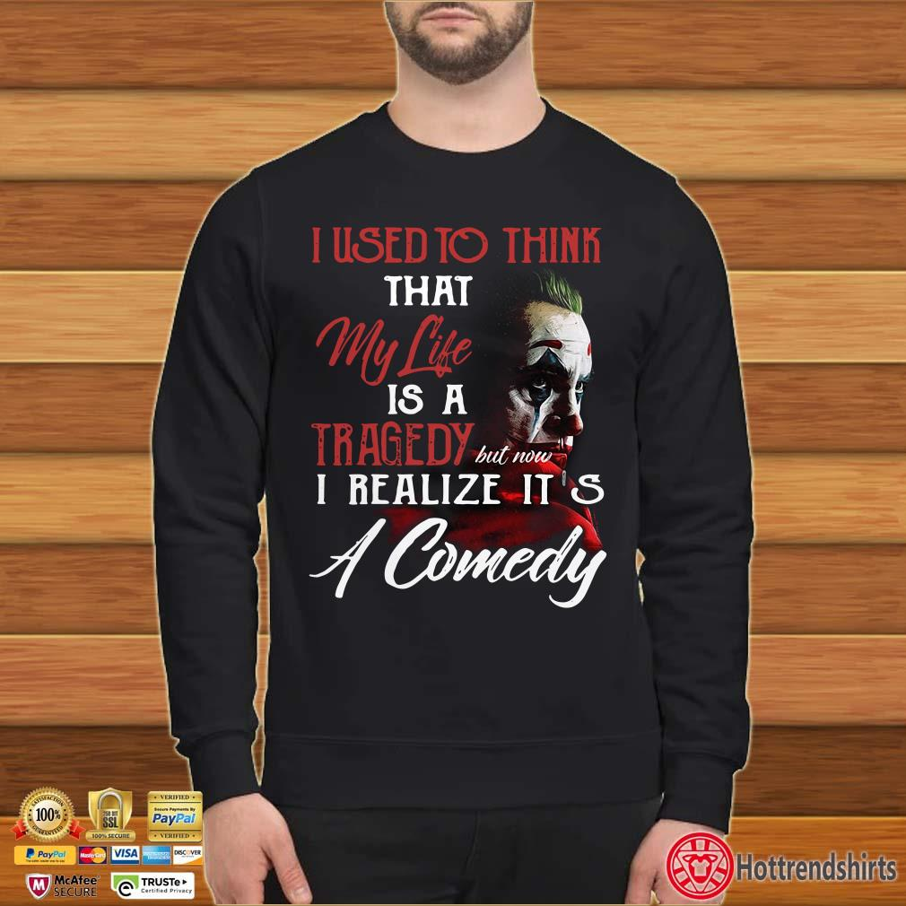 Joker I used to think that my life is a tragedy but now I realize it's a comedy shirt