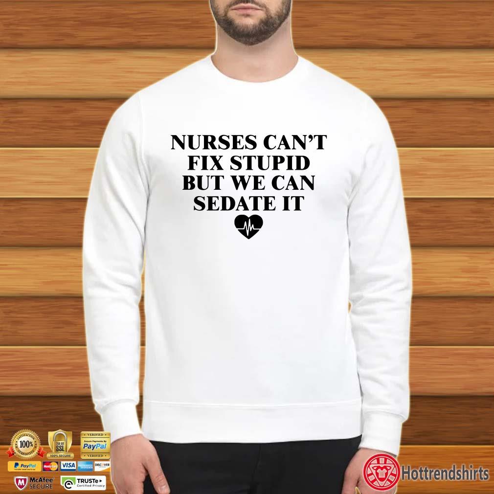 Nurses can't fix stupid but we can sedate it heart shirt