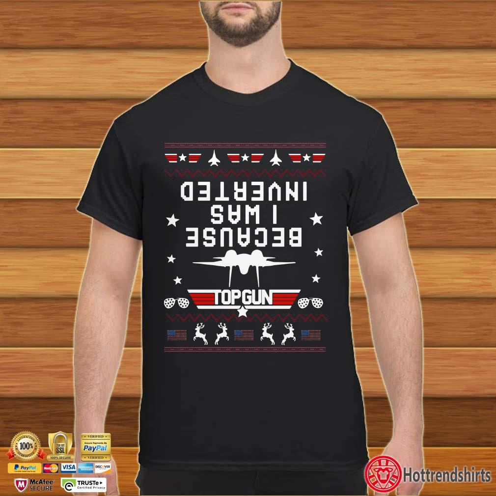 Because I Was Inverted Top Gun Ugly Christmas Shirt