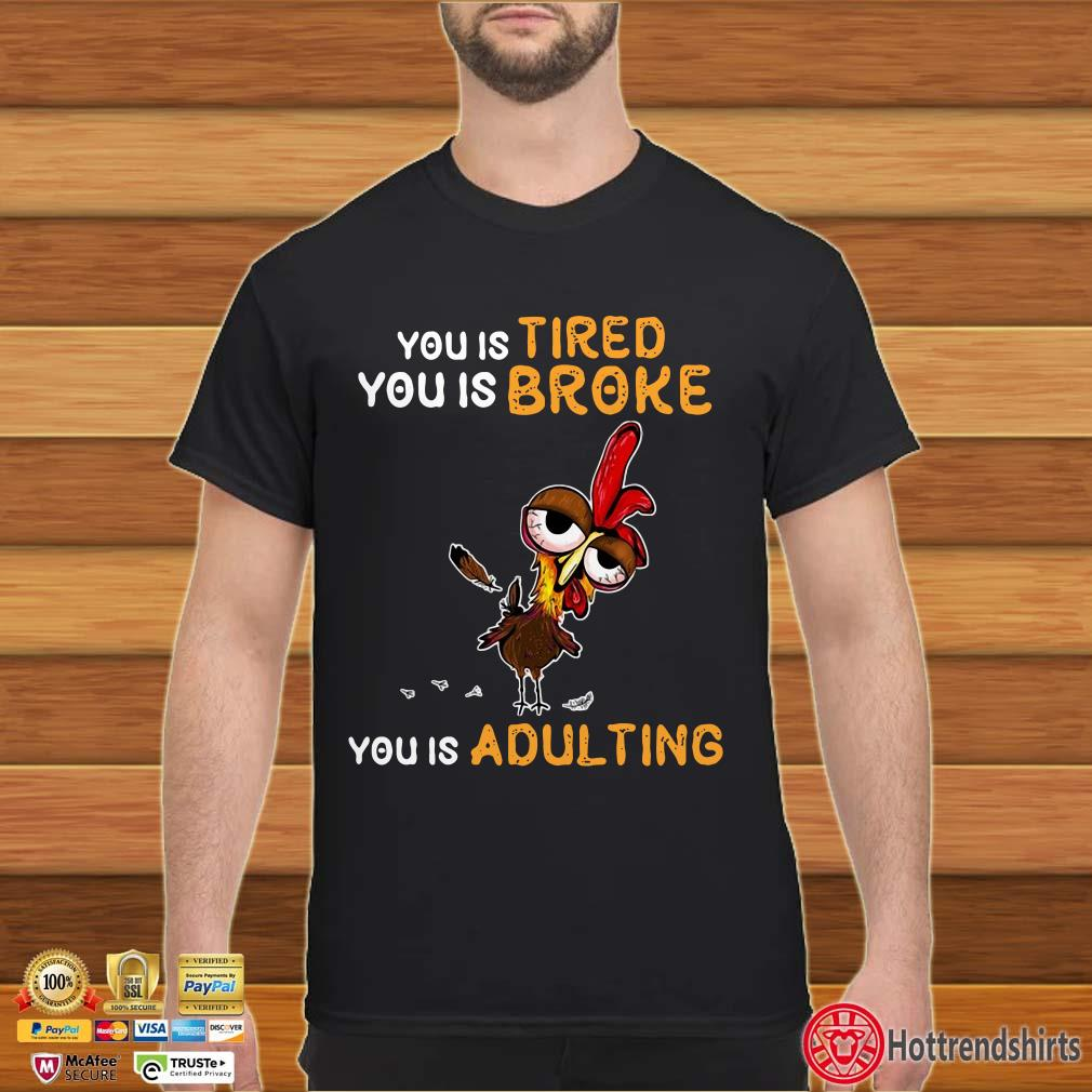 Chicken You Is Tired You Is Broke You Is Adulting Shirt