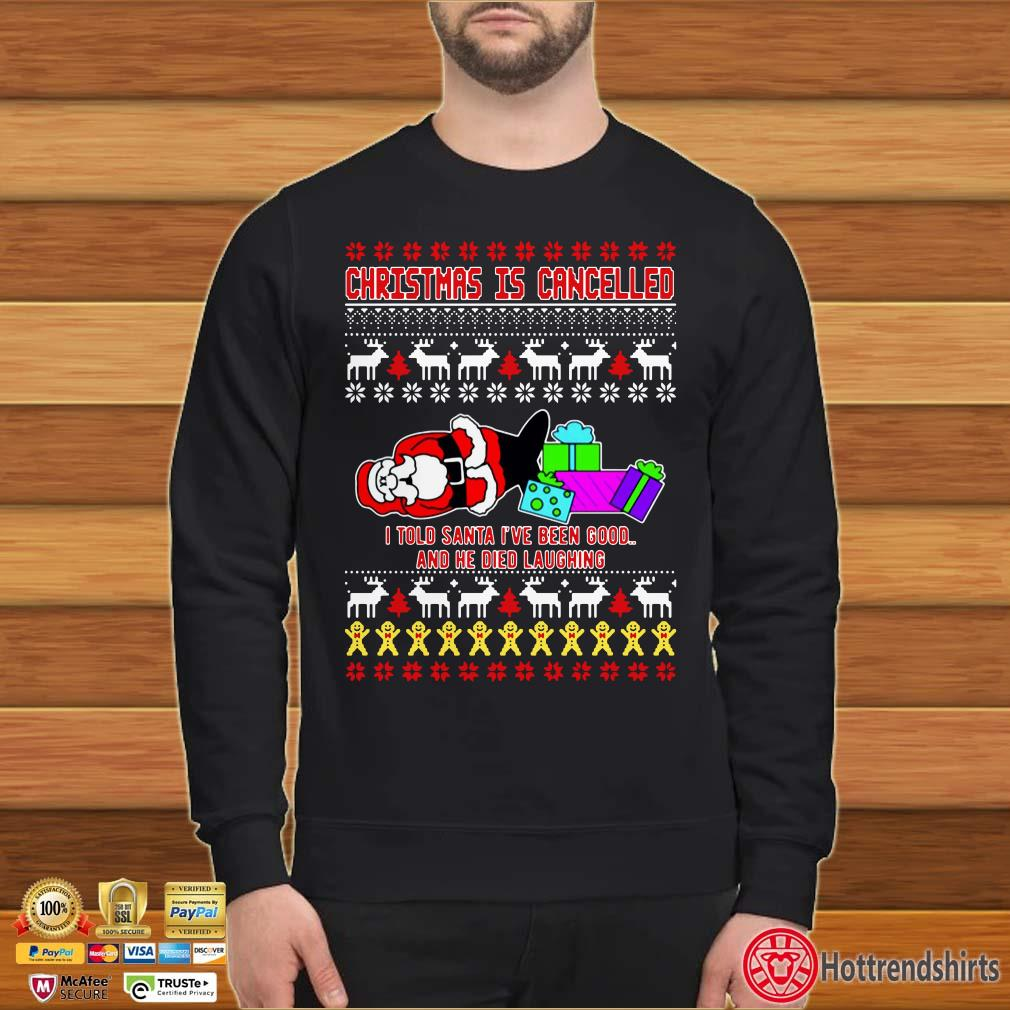 Christmas Is Cancelled I Told Santa I've Been Good And He Died Laughing Ugly Christmas Shirt