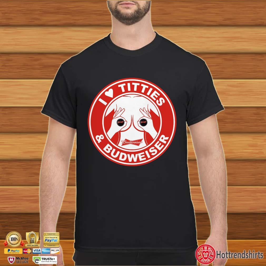 I love titties and Budweiser shirt