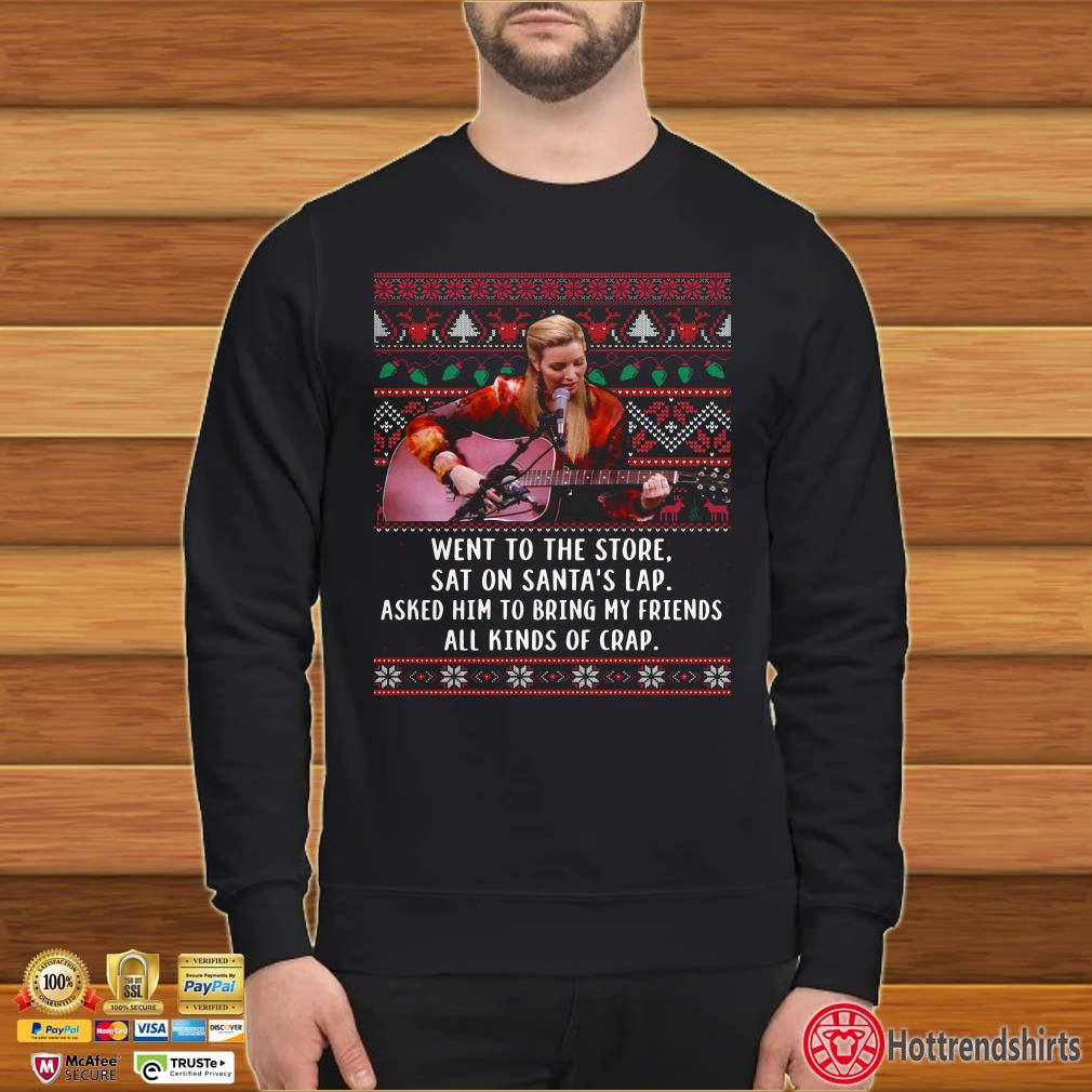 Went to the store sat on santa's lap asked him to bring my friends all kinds of crap ugly christmas shirt
