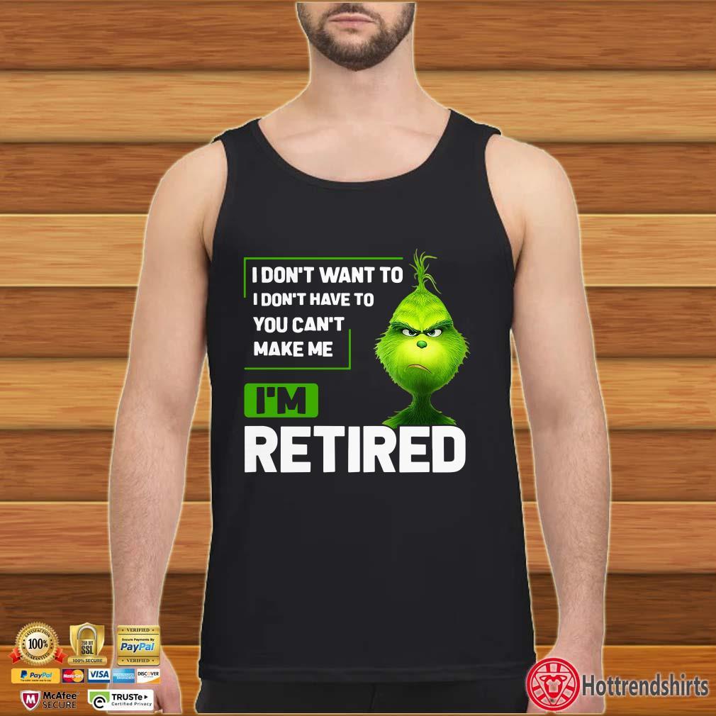 Grinch I Don't Want To I Don't Have To You can't Make Be I'm Retired Shirt