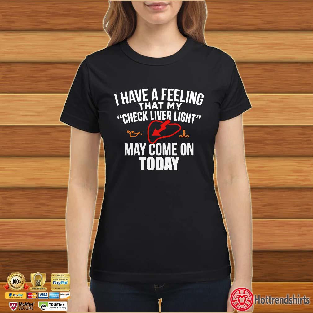 I have a feeling that my check liver light may come on today shirt