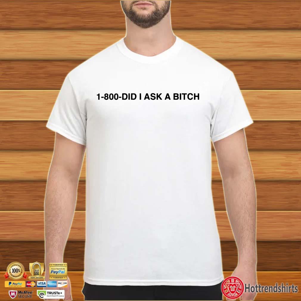 1-800-Did I Ask A Bitch Shirt