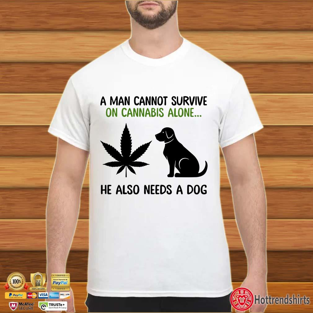 A Man Cannot Survive On Cannabis Alone He Also Needs A Dog Shirt