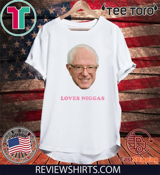 BERNIE 2020 SANDERS LOVES NIGGAS T-SHIRT