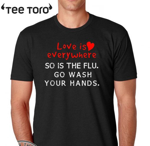 Love is Everywhere So Is The flu Wash Your Hands Official T-Shirt