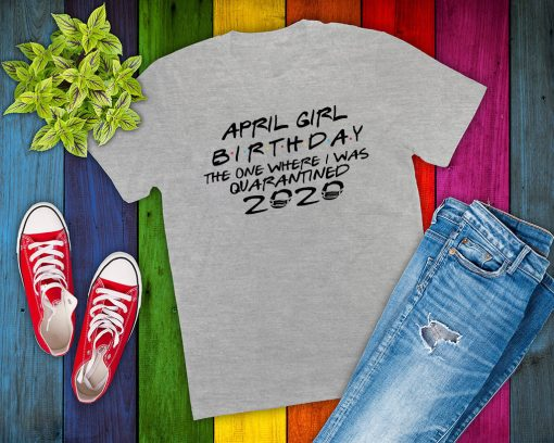 April Girl Birthday 2020 The One where i was - I Celebrate My Birthday In Quarantine Tee Shirts