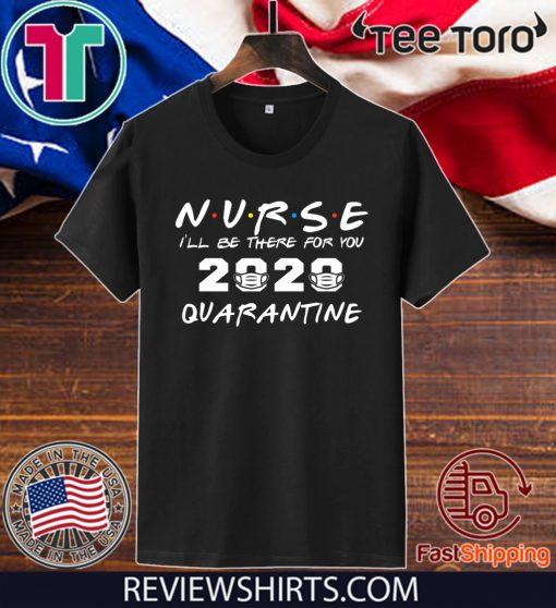Nurse I'll Be There For You 2020 Quarantine Nursing Medical T-Shirt