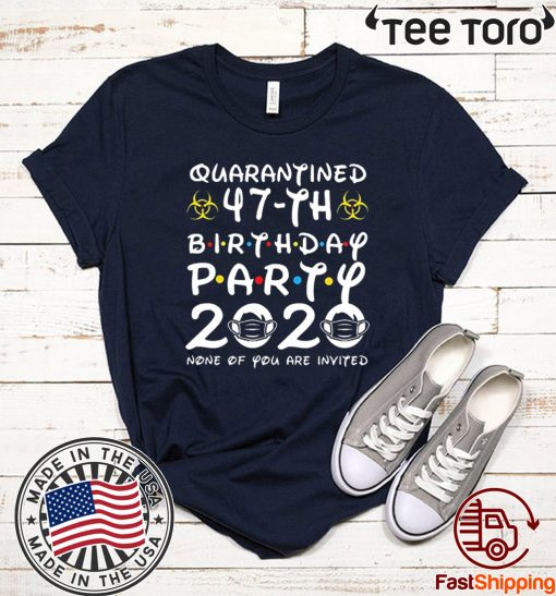 #Quarantine 47th Birthday Party 2020 None of You are Invited Shirt T-Shirt