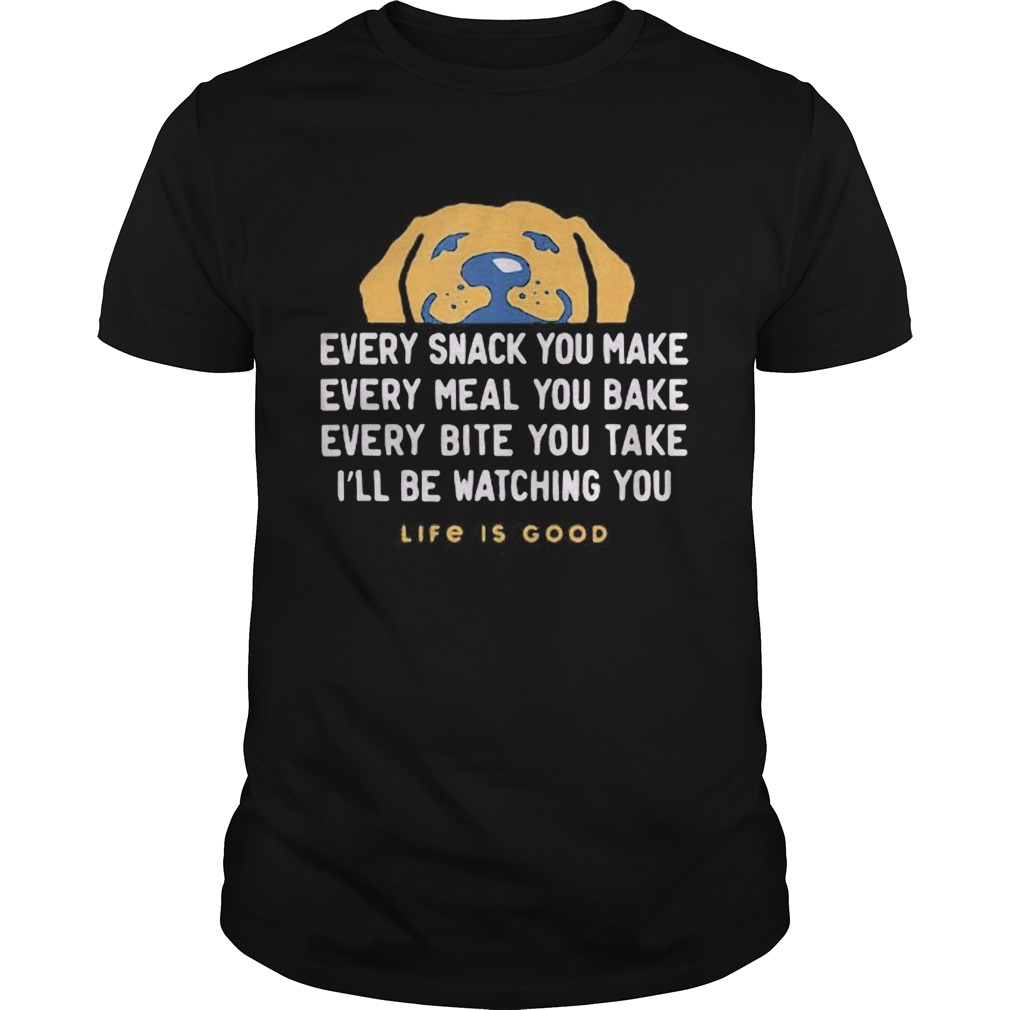 1593403932Dog every snack you make every meal you bake every bite you take i'll be watching you life is good Unisex