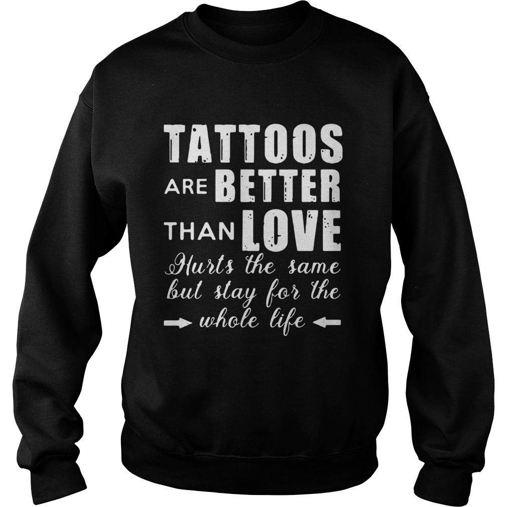 1593501052Tattoos Are Better Than Love Hurts The Same But Stay For The Whole Life  Sweatshirt