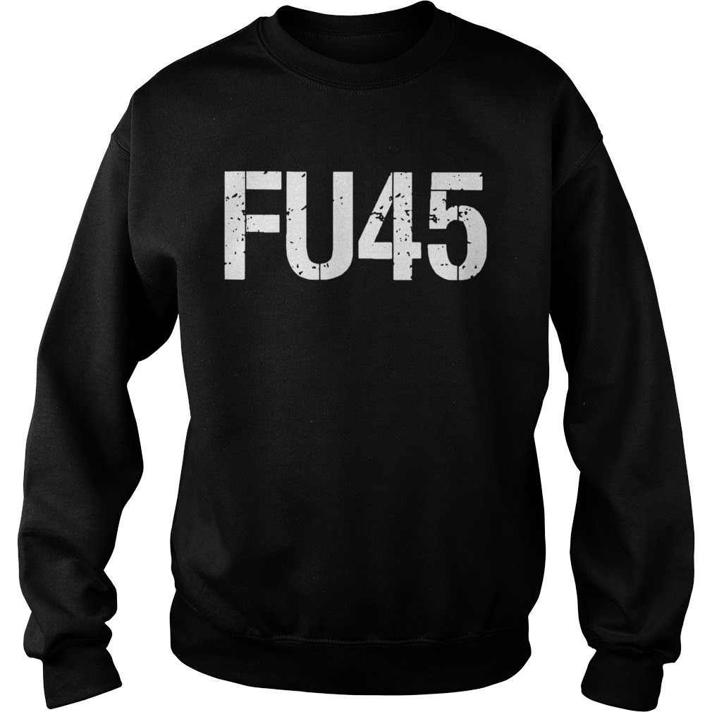 FU45 Anti Donald Trump  Sweatshirt