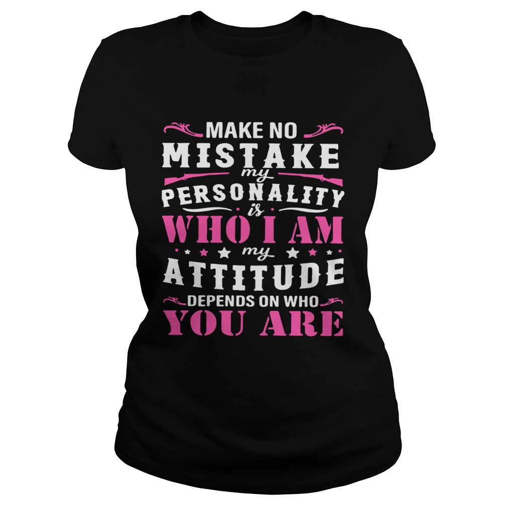 Make No Mistake My Personality Is Who I Am My Attitude Depends On Who You Are  Classic Ladies