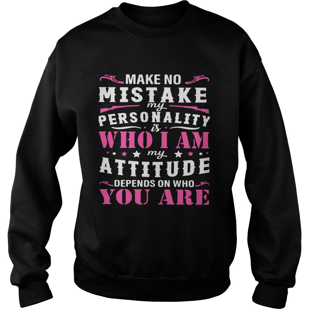 Make No Mistake My Personality Is Who I Am My Attitude Depends On Who You Are  Sweatshirt