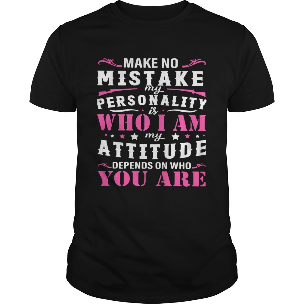Make No Mistake My Personality Is Who I Am My Attitude Depends On Who You Are  Unisex