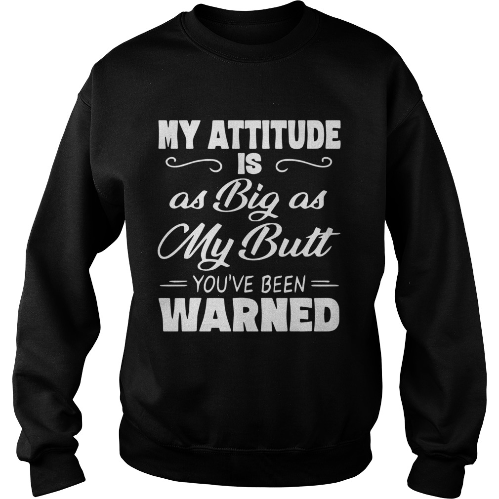 My Attitude Is A Big As My Butt Youve Been Warned  Sweatshirt