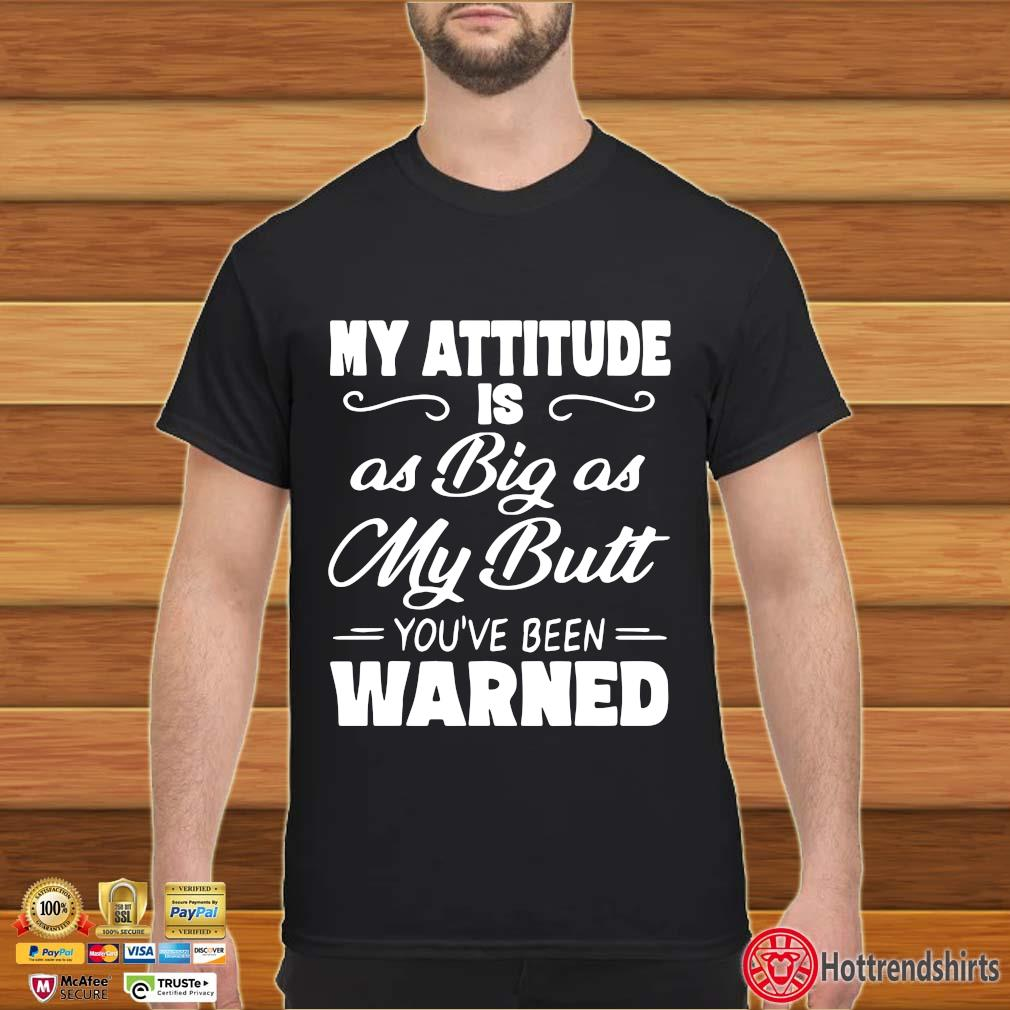 My Attitude Is As Big As My Butt You're Been Warned Shirt