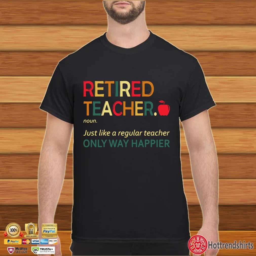 Retired Teacher Noun Just Like A Regular Teacher Only Way Happier Shirt