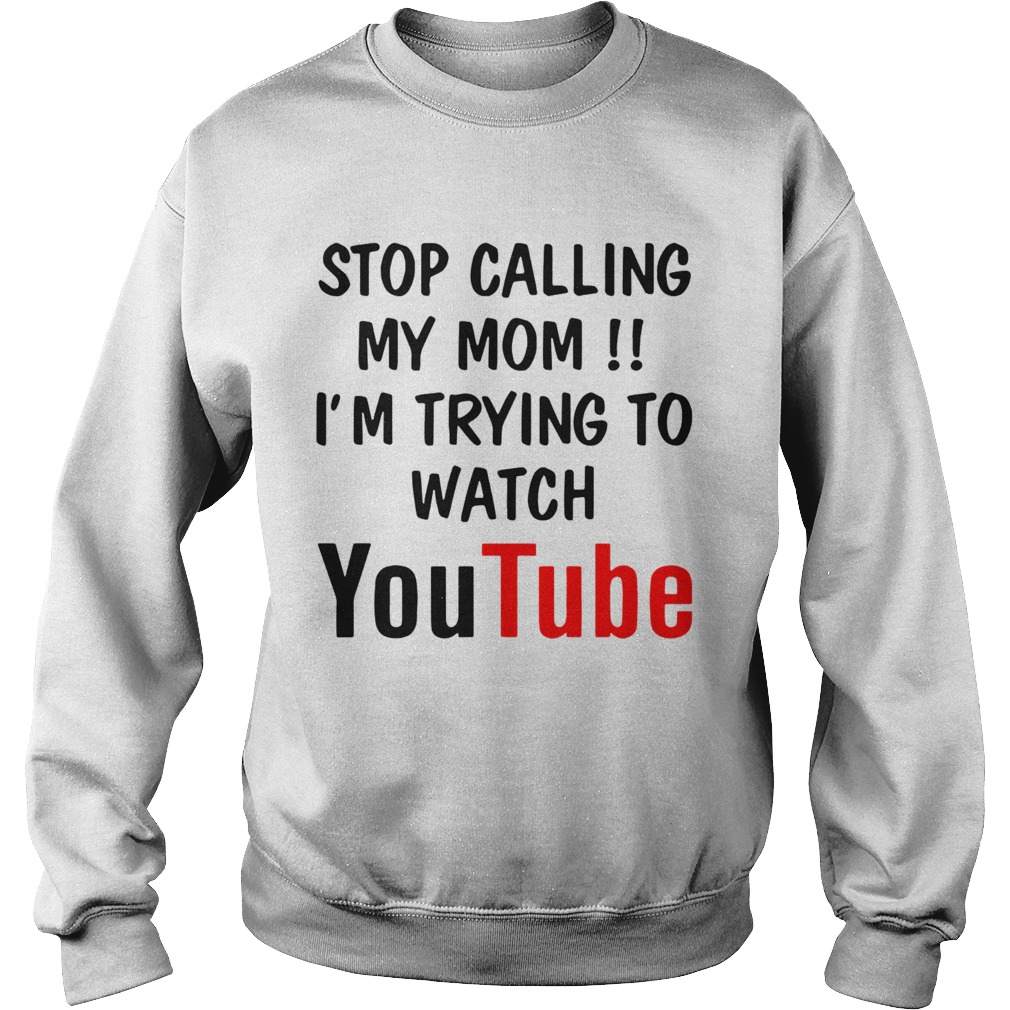 Stop Calling My Mom Im Trying To Watch Youtube  Sweatshirt