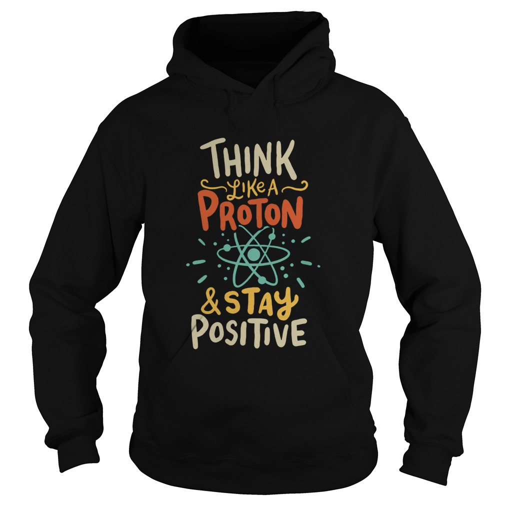 Think Like A Proton And Stay Positive  Hoodie
