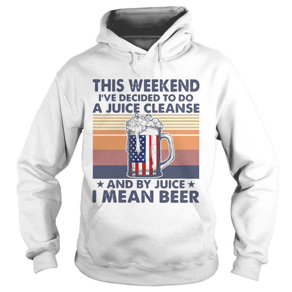 This Weekend Ive Decided To Do A Juice Cleanse And By Juice I Mean Beer Vintage  Hoodie