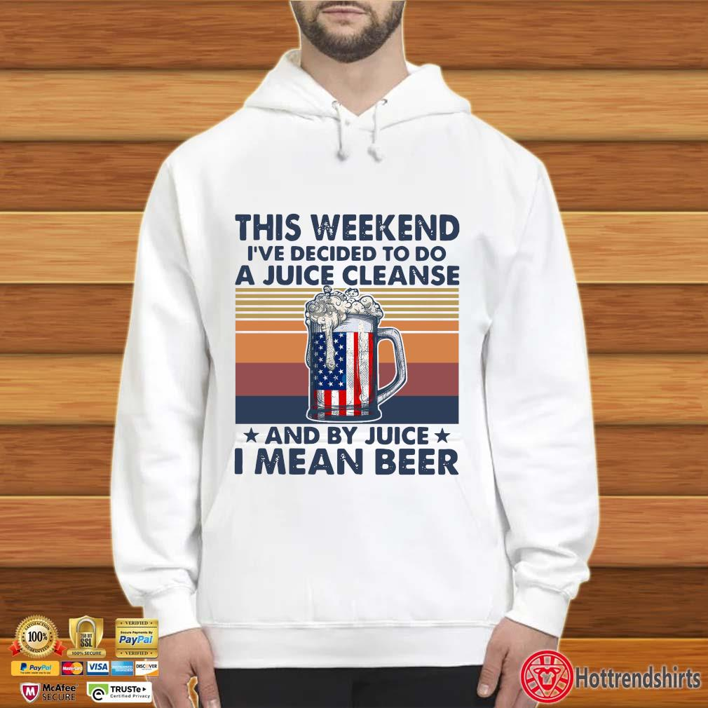 This Weekend I've Decided To Do A Juice Cleanse And By Juice I Mean Beer Vintage Shirt Hoodie trắng