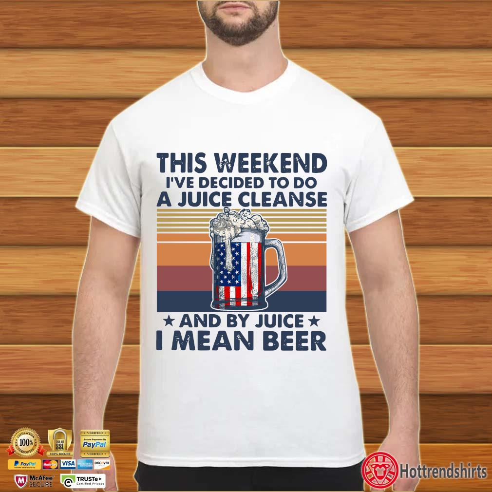 This Weekend I've Decided To Do A Juice Cleanse And By Juice I Mean Beer Vintage Shirt