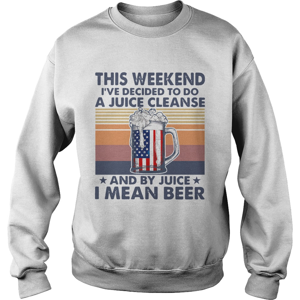 This Weekend Ive Decided To Do A Juice Cleanse And By Juice I Mean Beer Vintage  Sweatshirt