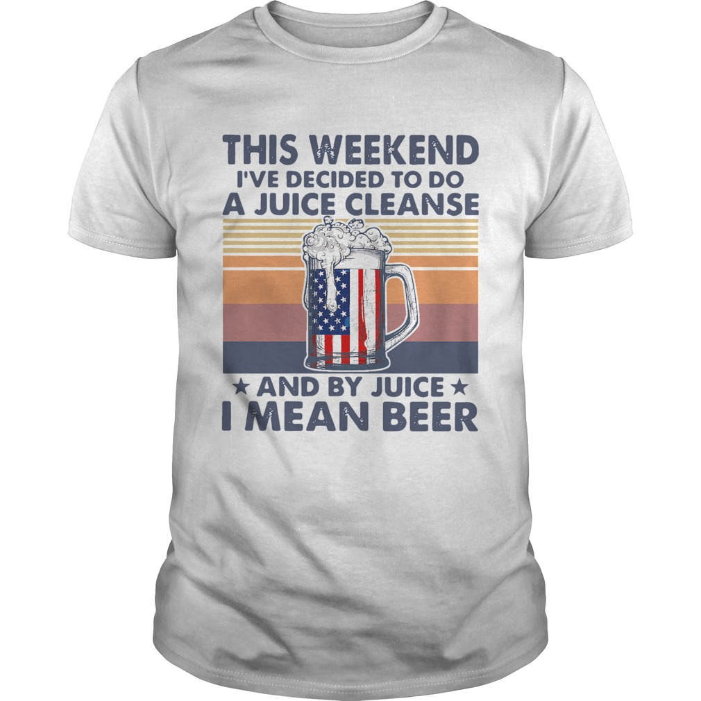 This Weekend Ive Decided To Do A Juice Cleanse And By Juice I Mean Beer Vintage  Unisex