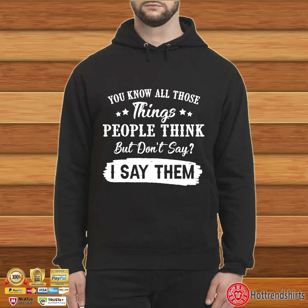You Know All Those Things People Think But Don't Say I Say Them Shirt Hoodie