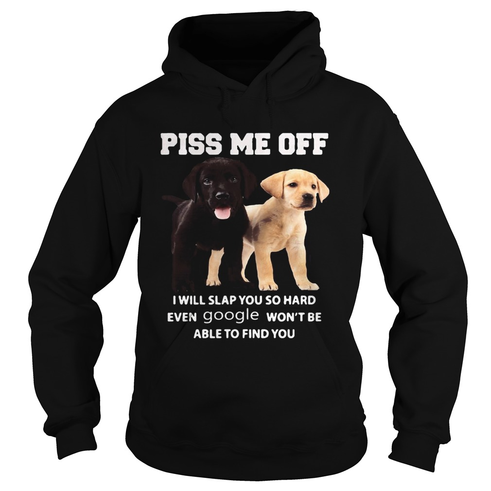 Labrador Retriever piss kiss me off I will slap you so hard even google wont be able to find you s Hoodie