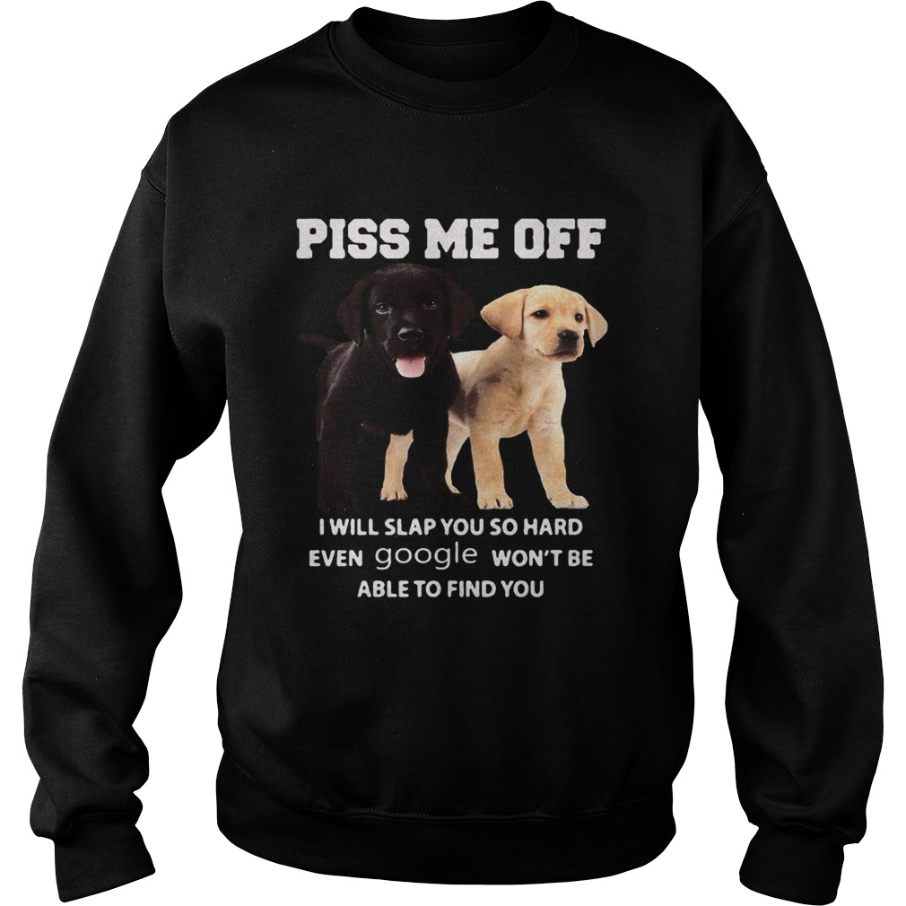 Labrador Retriever piss kiss me off I will slap you so hard even google wont be able to find you s Sweatshirt