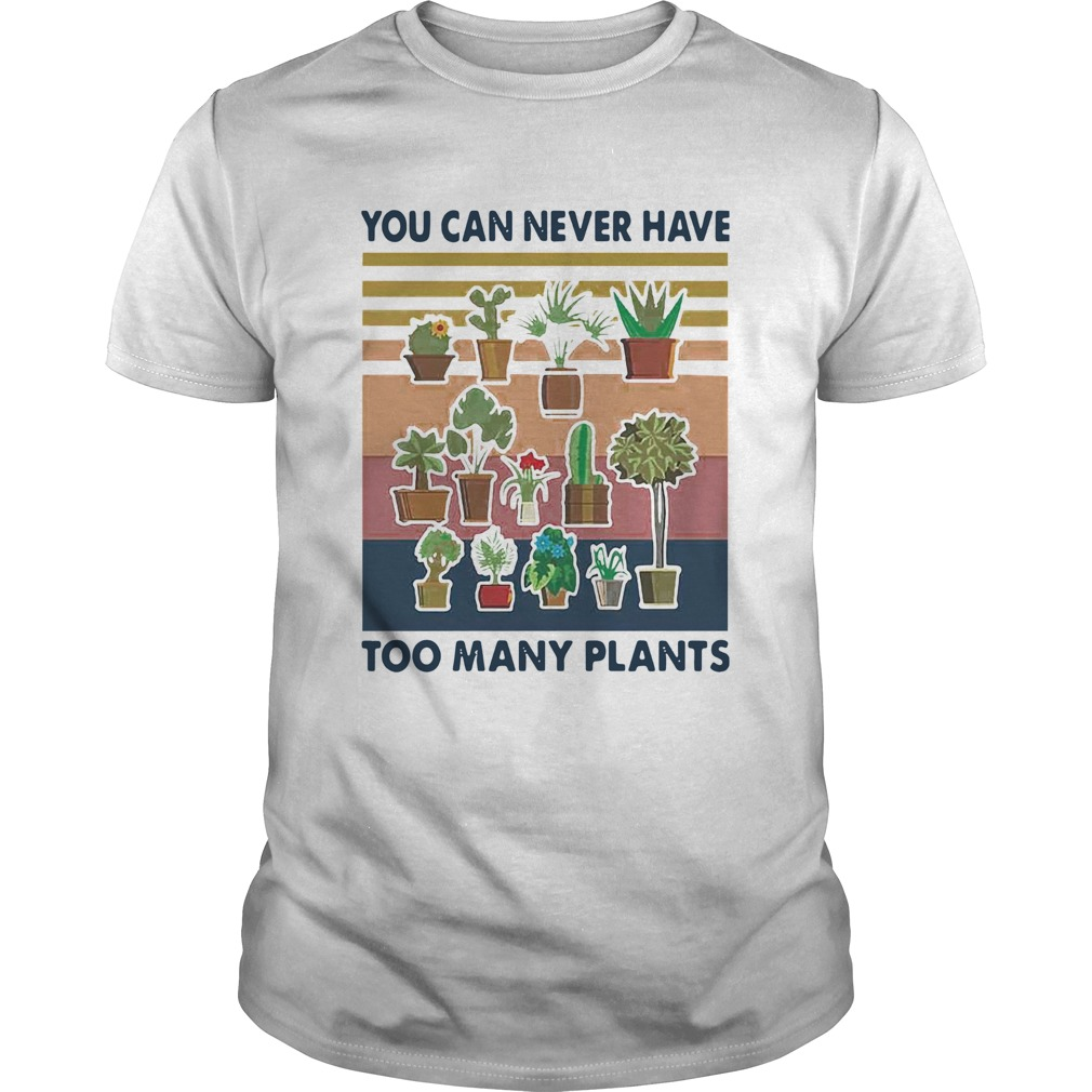 You Can Never Have Too Many Plants Gardening Vintage  Unisex
