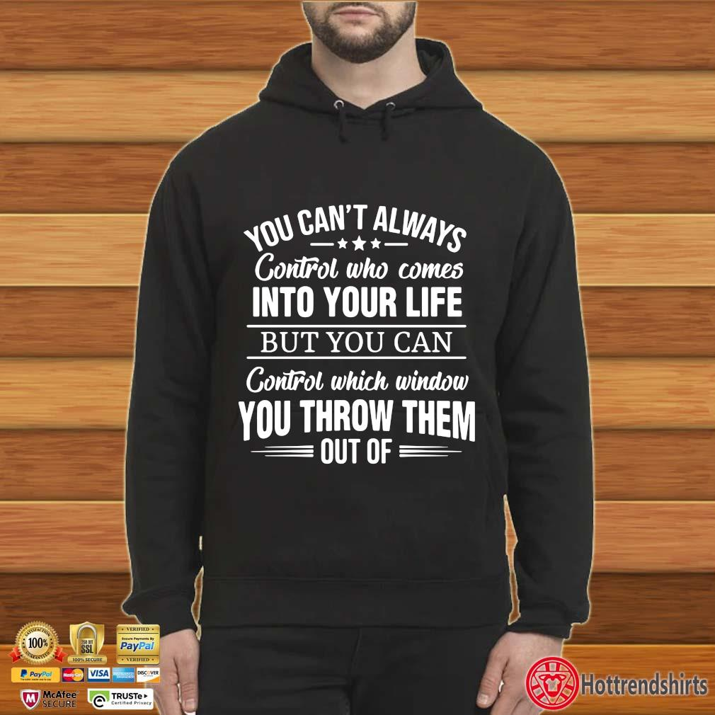 You Can't I Always Control Who Comes Into Your Life But You Can Control Which Window You Throw Them Out Of Shirt Shirt Hoodie