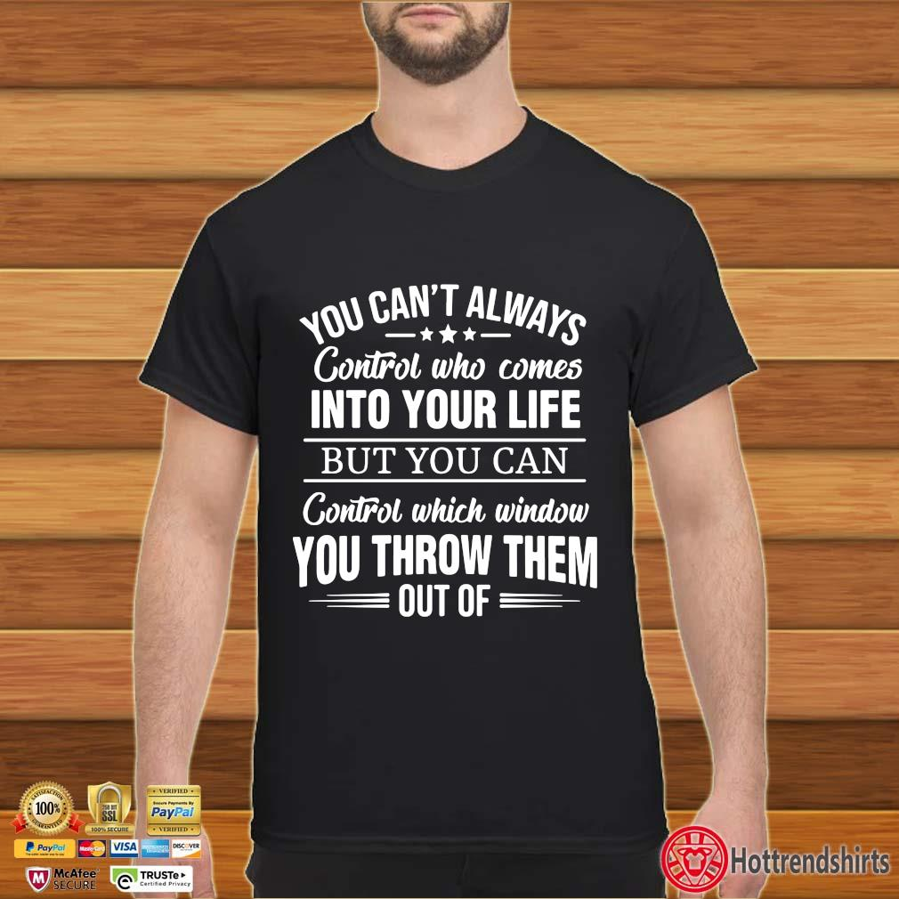 You Can't I Always Control Who Comes Into Your Life But You Can Control Which Window You Throw Them Out Of Shirt Shirt