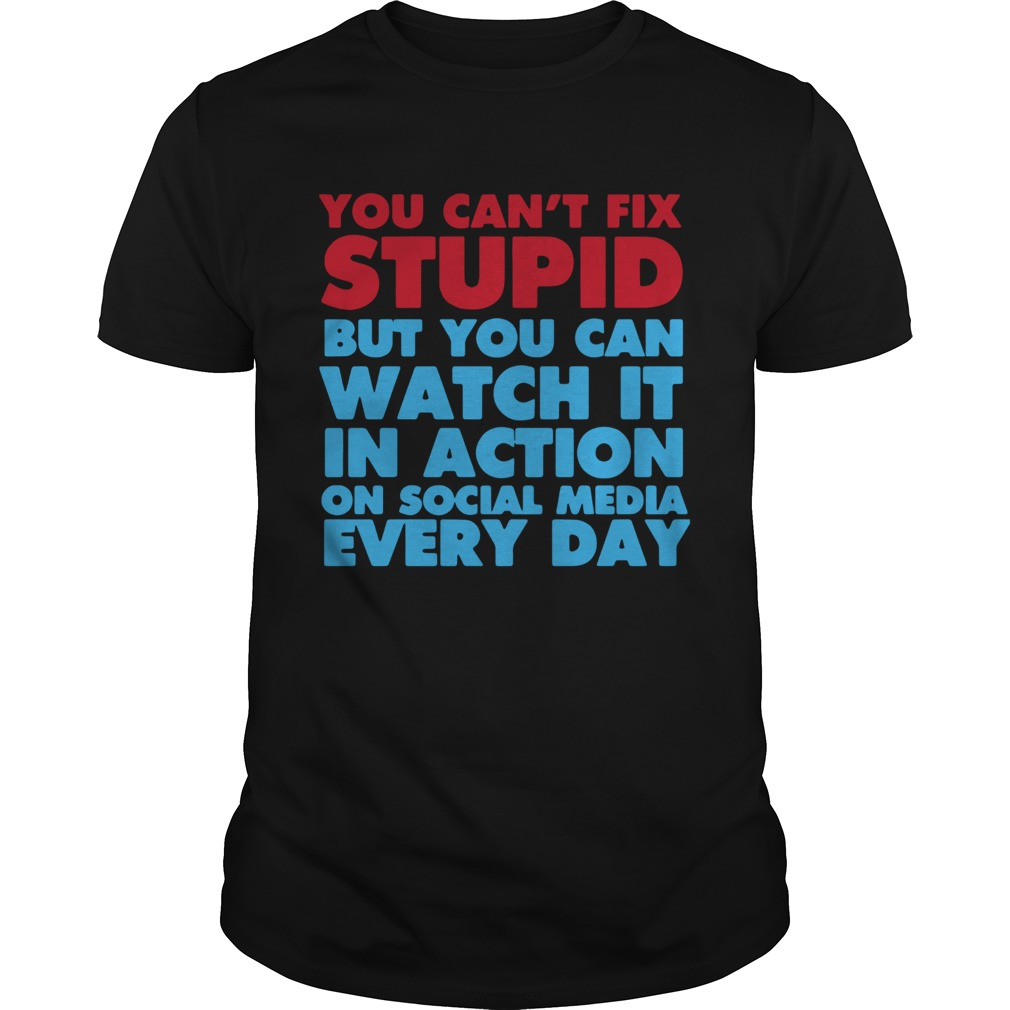 You Cant Fix Stupid But You Can Watch It In Action On Social Media Every Day  Unisex