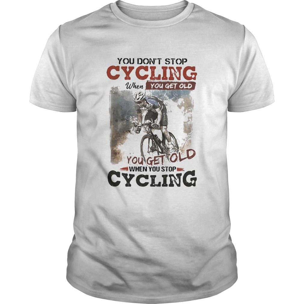 You dont stop cycling when you get old when you stop cycling  Unisex