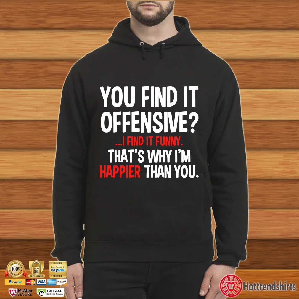 You Find It Offensive I Find It Funny That's Why I'm Happier Than You Shirt Hoodie