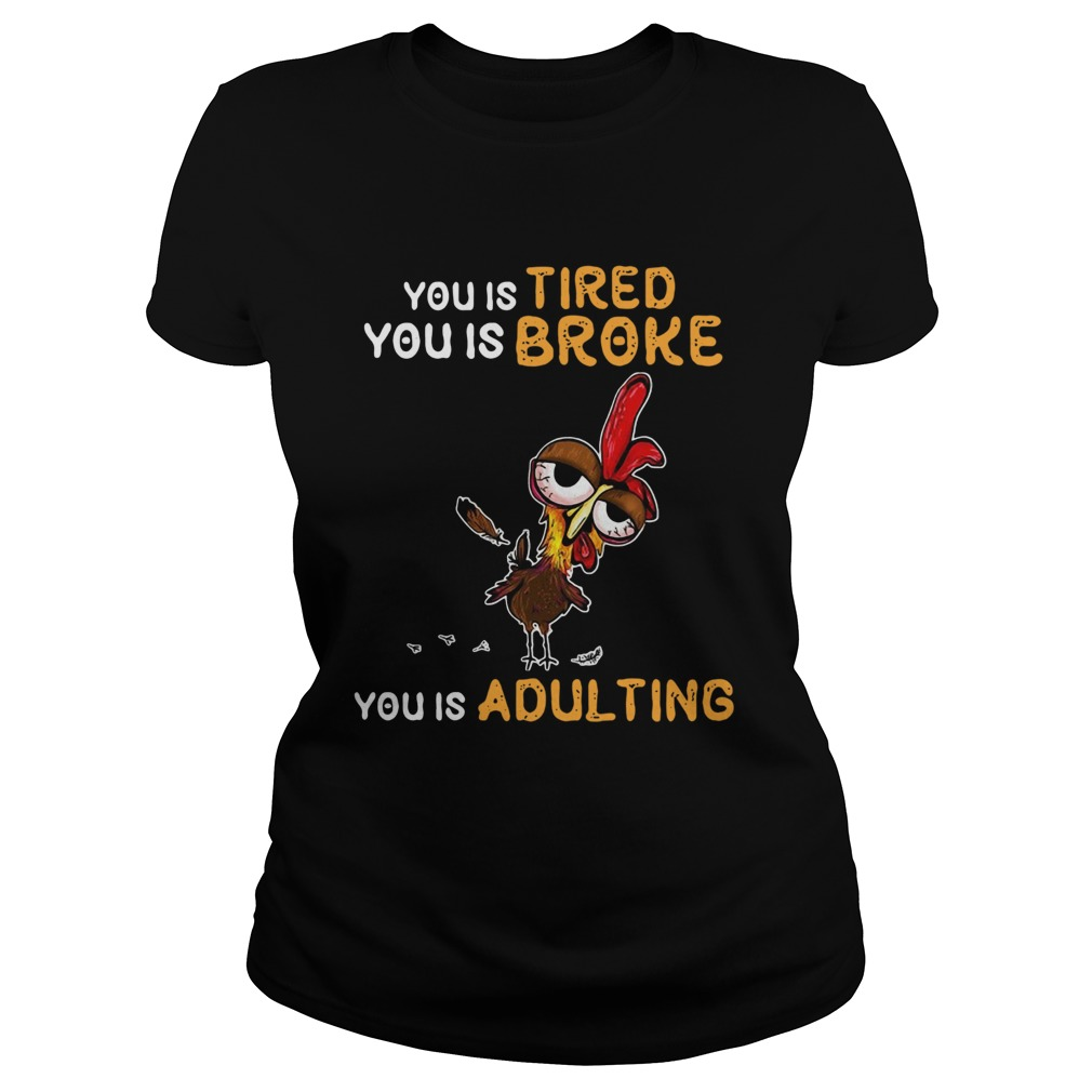 You Is Tired You Is Broke You Is Dulting Chicken Classic Ladies