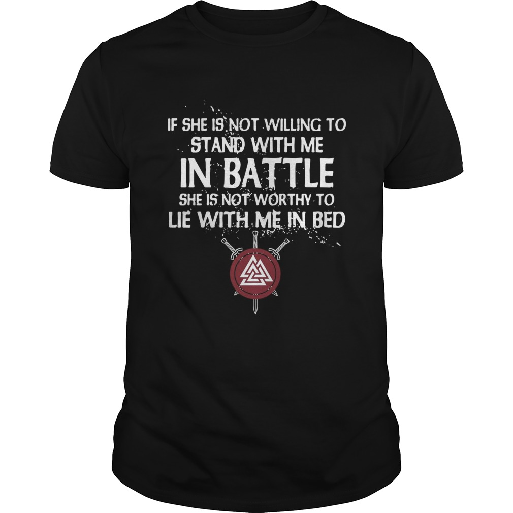 Viking If She Is Not Willing To Stand With Me In Battle She Is Not Worthy To Lie With Me In Bed shi Unisex