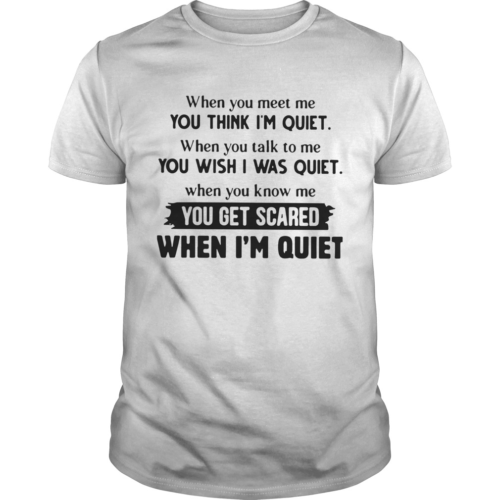 When You Meet Me You Think Im Quiet When You Talk To Me You Wish I Was Quiet  Unisex