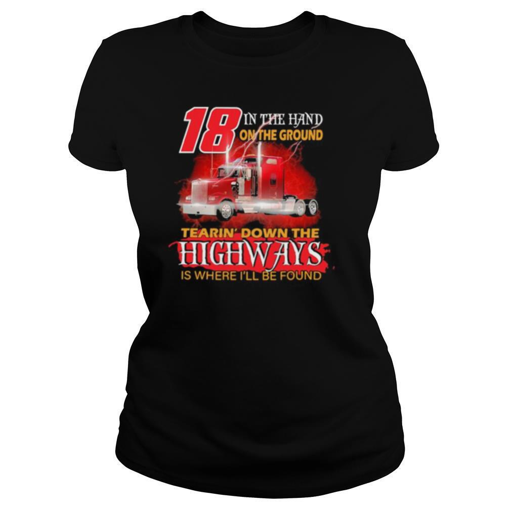 18 In The Hand On The Ground Tearin' Down The Highways Is Where I'll Be Found Trucker shirt