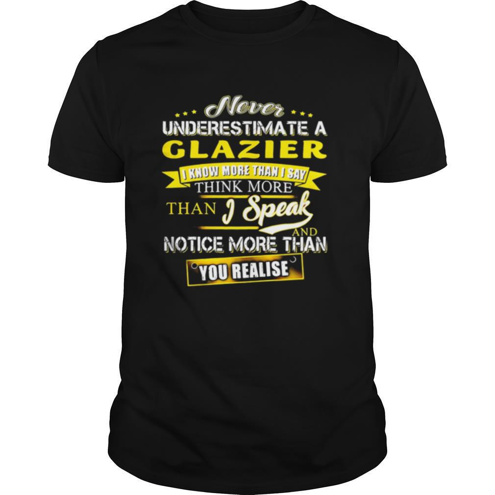 Never Underestimate A Glazier I Know More Than I Say Think More Than I Speak And Notice More Than You Realise shirt