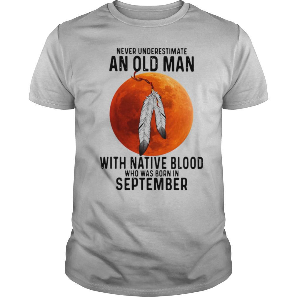 Never Underestimate An Old Man With Native Blood And Was Born In September shirt