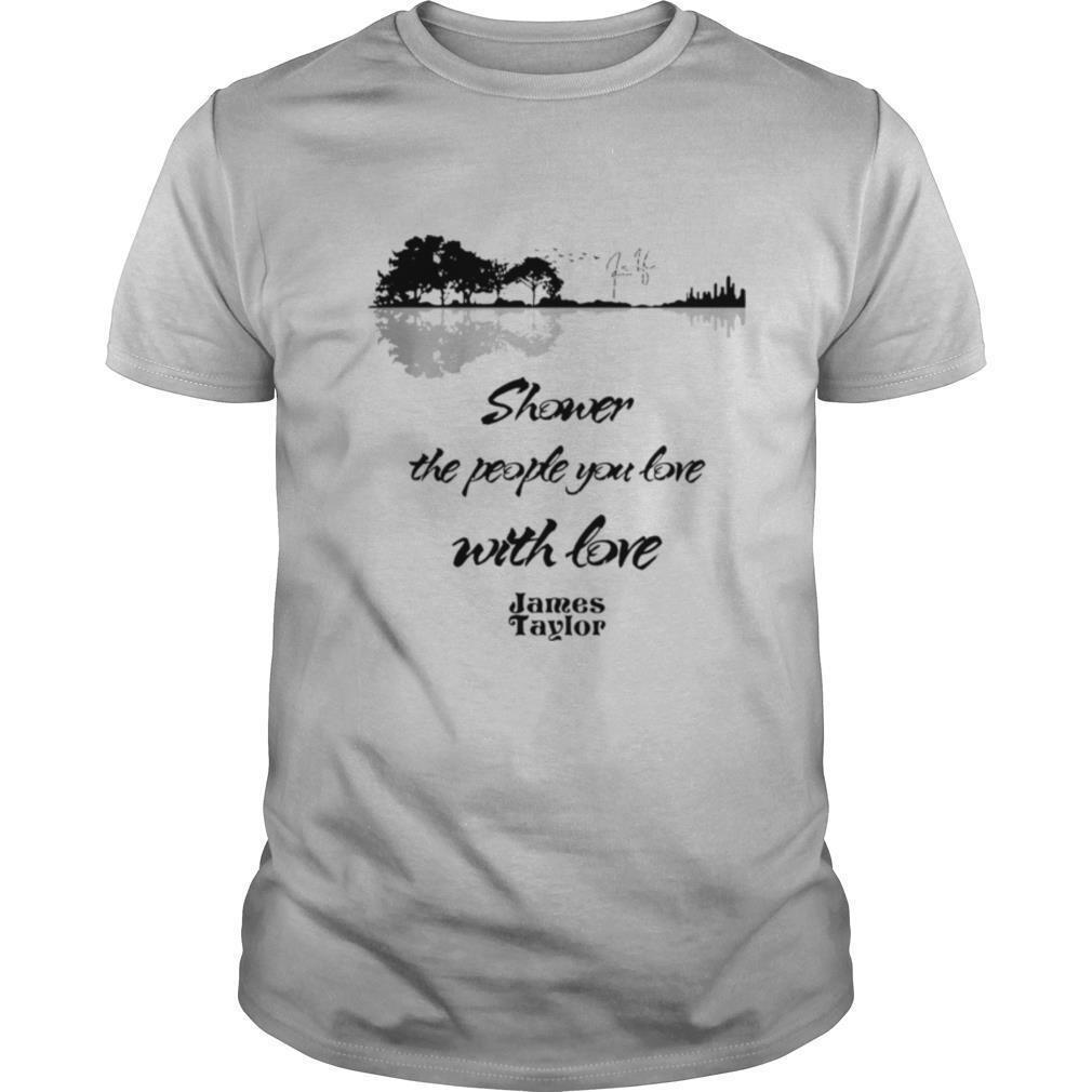 Shower The People You Love With Love James Taylor Signature shirt